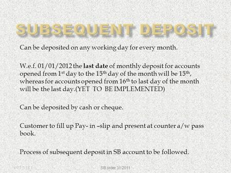 Can be deposited on any working day for every month. W.e.f. 01/01/2012 the last date of monthly deposit for accounts opened from 1 st day to the 15 th.