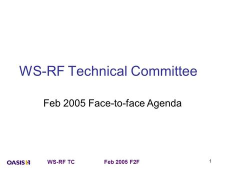 WS-RF TCFeb 2005 F2F 1 WS-RF Technical Committee Feb 2005 Face-to-face Agenda.