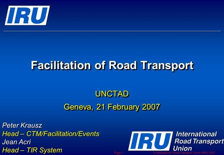 © International Road Transport Union (IRU) 2007 Page 1 Facilitation of Road Transport UNCTAD Geneva, 21 February 2007 UNCTAD Peter Krausz Head – CTM/Facilitation/Events.