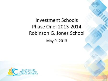 Investment Schools Phase One: 2013-2014 Robinson G. Jones School May 9, 2013.