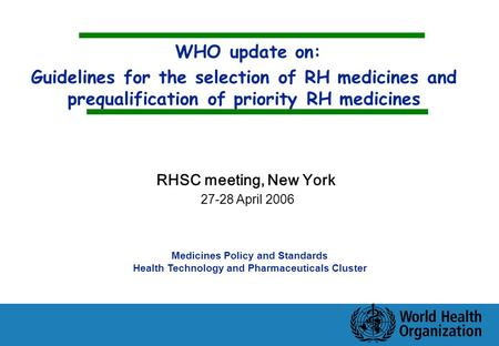 WHO update on: Guidelines for the selection of RH medicines and prequalification of priority RH medicines Medicines Policy and Standards Health Technology.