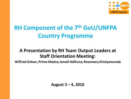 RH Component of the 7 th GoU/UNFPA Country Programme A Presentation by RH Team Output Leaders at Staff Orientation Meeting: Wilfred Ochan, Primo Madra,