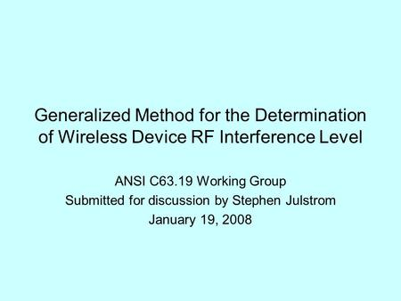 Generalized Method for the Determination of Wireless Device RF Interference Level ANSI C63.19 Working Group Submitted for discussion by Stephen Julstrom.