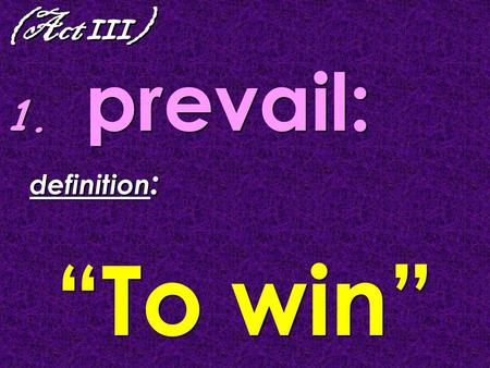 "(Act III ) 1. prevail: definition : ""To win"" definition : ""To win"""