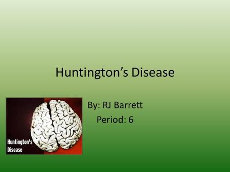 Huntington's Disease By: RJ Barrett Period: 6. About Huntington's This disease is caused by a dominant mutation on one of the two Huntington genes that.