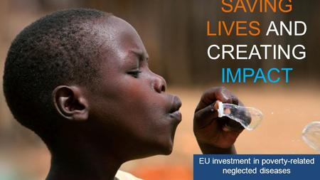 SAVING LIVES AND CREATING IMPACT EU investment in poverty-related neglected diseases.
