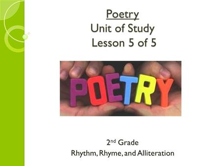 Poetry Unit of Study Lesson 5 of 5 2 nd Grade Rhythm, Rhyme, and Alliteration.