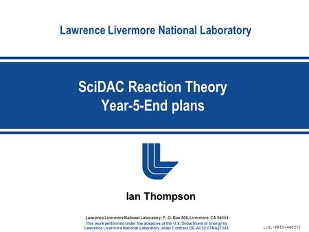 Lawrence Livermore National Laboratory SciDAC Reaction Theory Year-5-End plans LLNL-PRES-488272 Lawrence Livermore National Laboratory, P. O. Box 808,
