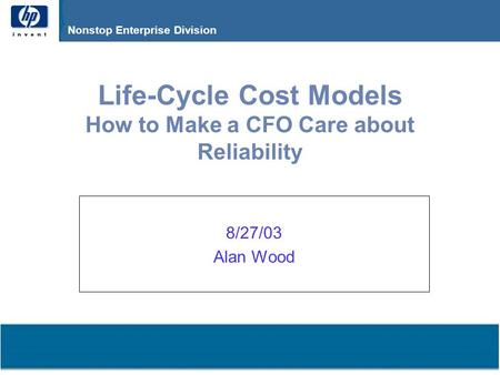 Compaq Confidential – Need to Know Only Nonstop Enterprise Division Life-Cycle Cost Models How to Make a CFO Care about Reliability 8/27/03 Alan Wood.