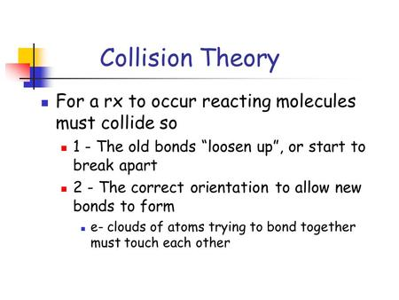"Collision Theory For a rx to occur reacting molecules must collide so 1 - The old bonds ""loosen up"", or start to break apart 2 - The correct orientation."