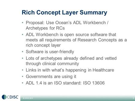 © CDISC 2014 Rich Concept Layer Summary Proposal: Use Ocean's ADL Workbench / Archetypes for RCs ADL Workbench is open source software that meets all requirements.