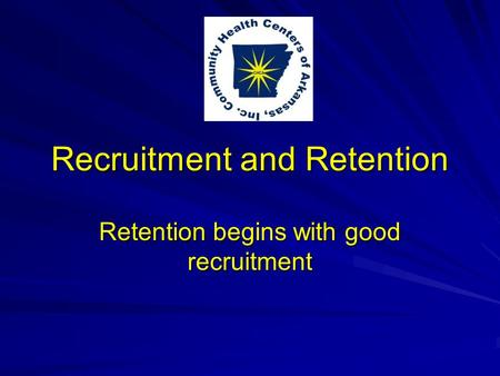 Recruitment and Retention Retention begins with good recruitment.