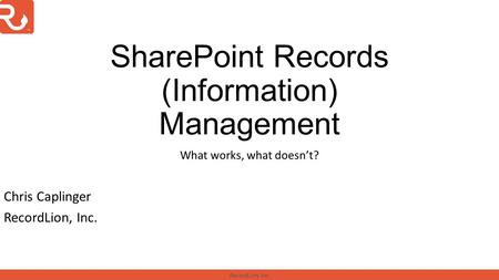 RecordLion, Inc. SharePoint Records (Information) Management What works, what doesn't? Chris Caplinger RecordLion, Inc.
