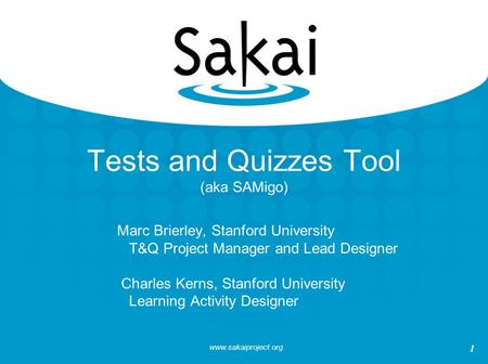 Www.sakaiproject.org 1 Tests and Quizzes Tool (aka SAMigo) Marc Brierley, Stanford University T&Q Project Manager and Lead Designer Charles Kerns, Stanford.