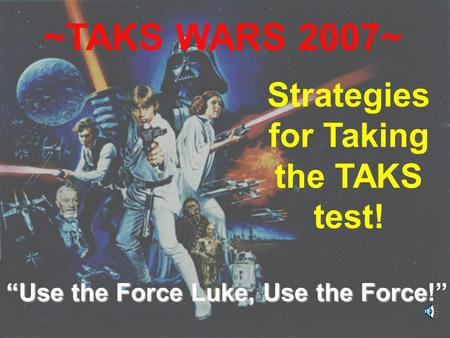 "4/9/2007Wiethorn1 ~TAKS WARS 2007~ Strategies for Taking the TAKS test! ""Use the Force Luke, Use the Force!"""