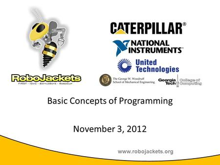 Www.robojackets.org 2011 TE Sessions Supported by: Basic Concepts of Programming November 3, 2012.