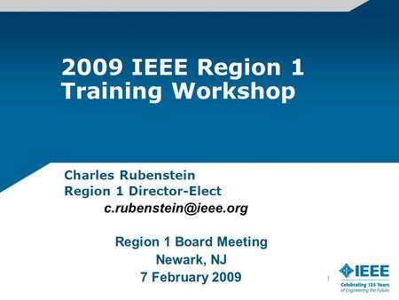1 2009 IEEE Region 1 Training Workshop Charles Rubenstein Region 1 Director-Elect Region 1 Board Meeting Newark, NJ 7 February 2009.