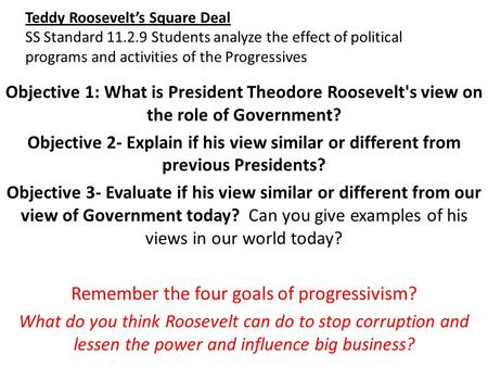 Teddy Roosevelt's Square Deal SS Standard 11.2.9 Students analyze the effect of political programs and activities of the Progressives Objective 1: What.