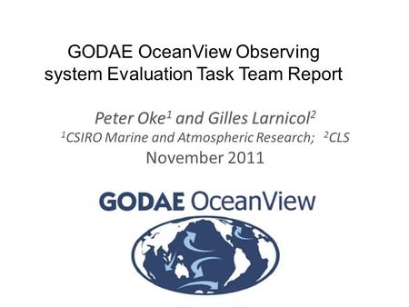 Www.cmar.csiro.au/staff/oke/ GODAE OceanView Observing system Evaluation Task Team Report Peter Oke 1 and Gilles Larnicol 2 1 CSIRO Marine and Atmospheric.