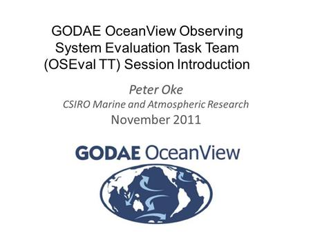 Www.cmar.csiro.au/staff/oke/ GODAE OceanView Observing System Evaluation Task Team (OSEval TT) Session Introduction Peter Oke CSIRO Marine and Atmospheric.