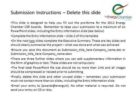 Submission Instructions – Delete this slide This slide is designed to help you fill out the pro-forma for the 2012 Energy Chamber CSR Awards. Remember.
