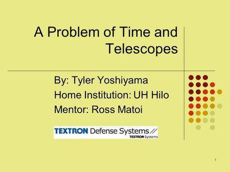 1 A Problem of Time and Telescopes By: Tyler Yoshiyama Home Institution: UH Hilo Mentor: Ross Matoi.