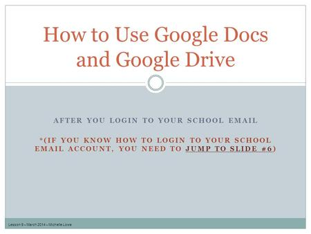 How to Use Google Docs and Google Drive Lesson 9 – March 2014 – Michelle Lowe AFTER YOU LOGIN TO YOUR SCHOOL EMAIL *(IF YOU KNOW HOW TO LOGIN TO YOUR SCHOOL.