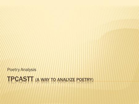 Poetry Analysis.  TPCASTT is a process to help you organize your analysis of poetry – any poem  You have the vocabulary for literary analysis, so now.