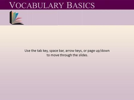 Use the tab key, space bar, arrow keys, or page up/down to move through the slides. V OCABULARY B ASICS.