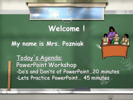 Welcome ! My name is Mrs. Pozniak Today's Agenda: PowerPoint Workshop -Do's and Don'ts of PowerPoint…20 minutes -Lets Practice PowerPoint… 45 minutes My.