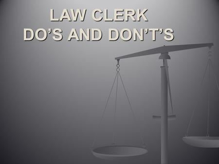 LAW CLERK DO'S AND DON'T'S. 1.Do keep regular, predictable hours. Both your supervising attorney and the attorney supervising the law clerks program should.