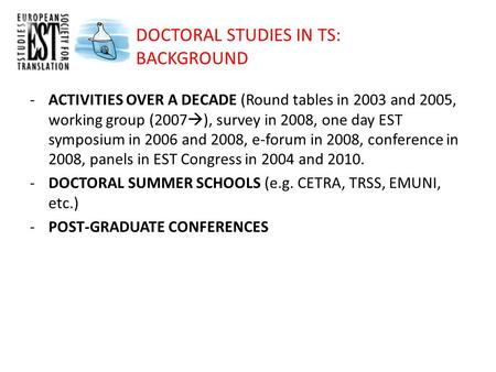 DOCTORAL STUDIES IN TS: BACKGROUND -ACTIVITIES OVER A DECADE (Round tables in 2003 and 2005, working group (2007  ), survey in 2008, one day EST symposium.