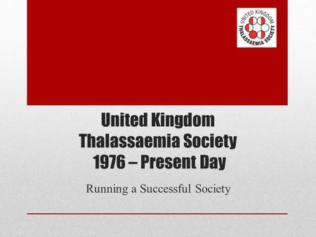 United Kingdom Thalassaemia Society 1976 – Present Day Running a Successful Society.