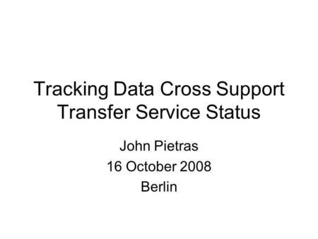 John Pietras 16 October 2008 Berlin Tracking Data Cross Support Transfer Service Status.