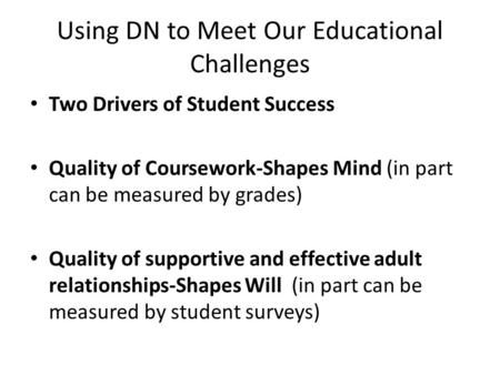 Using DN to Meet Our Educational Challenges Two Drivers of Student Success Quality of Coursework-Shapes Mind (in part can be measured by grades) Quality.