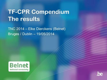 TF-CPR Compendium The results TNC 2014 – Elke Dierckens (Belnet) Bruges / Dublin – 19/05/2014.