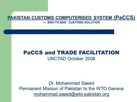 PAKISTAN CUSTOMS COMPUTERISED SYSTEM (PaCCS) --- END-TO-END CUSTOMS SOLUTION PaCCS and TRADE FACILITATION UNCTAD October 2006 Dr. Mohammad Saeed Permanent.