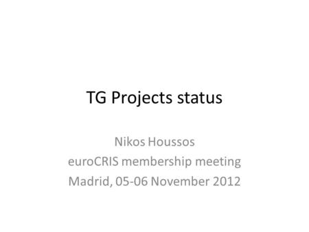 TG Projects status Nikos Houssos euroCRIS membership meeting Madrid, 05-06 November 2012.