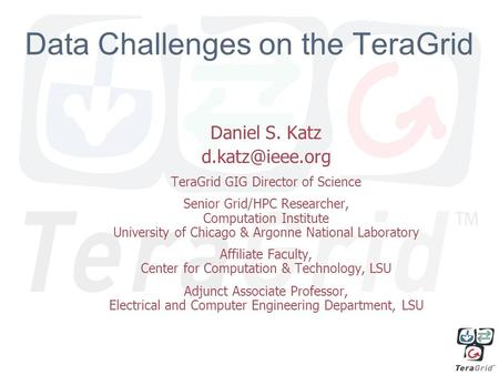 1 Data Challenges on the TeraGrid Daniel S. Katz TeraGrid GIG Director of Science Senior Grid/HPC Researcher, Computation Institute University.