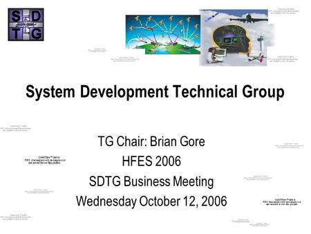 System Development Technical Group TG Chair: Brian Gore HFES 2006 SDTG Business Meeting Wednesday October 12, 2006.
