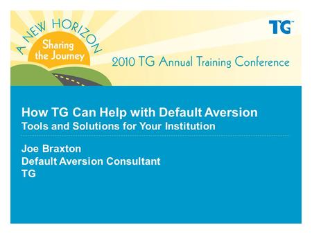 How TG Can Help with Default Aversion Tools and Solutions for Your Institution Joe Braxton Default Aversion Consultant TG.