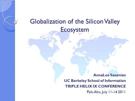 Globalization of the Silicon Valley Ecosystem AnnaLee Saxenian UC Berkeley School of Information TRIPLE HELIX IX CONFERENCE Palo Alto, July 11-14 2011.
