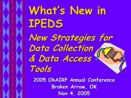 What's New in IPEDS 2005 OkAIRP Annual Conference Broken Arrow, OK Nov 4, 2005 New Strategies for Data Collection & Data Access Tools.