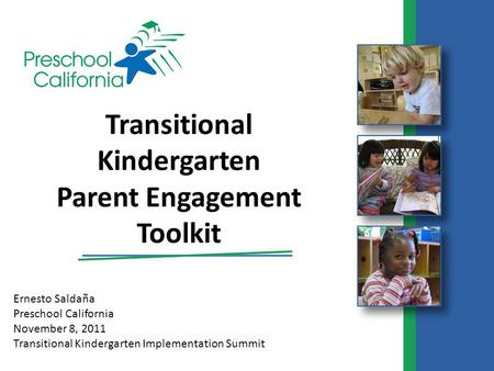 Ernesto Saldaña Preschool California November 8, 2011 Transitional Kindergarten Implementation Summit Transitional Kindergarten Parent Engagement Toolkit.