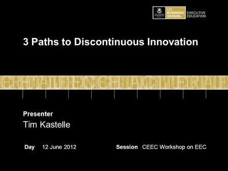 Presenter DaySessionCEEC Workshop on EEC12 June 2012 Tim Kastelle 3 Paths to Discontinuous Innovation.