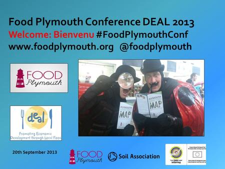 20th September 2013 Food Plymouth Conference DEAL 2013 Welcome: Bienvenu #FoodPlymouthConf