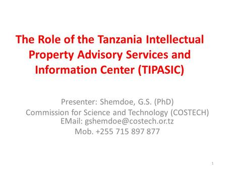 1 The Role of the Tanzania Intellectual Property Advisory Services and Information Center (TIPASIC) Presenter: Shemdoe, G.S. (PhD) Commission for Science.