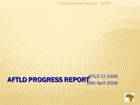 AFTLD PROGRESS REPORT AfTLD TZ 2009 16th April 2009 8/25/2014Africa Top Level Domain Organization.