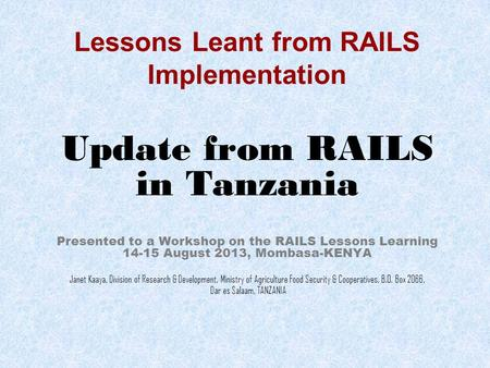 Lessons Leant from RAILS Implementation Update from RAILS in Tanzania Presented to a Workshop on the RAILS Lessons Learning 14-15 August 2013, Mombasa-KENYA.