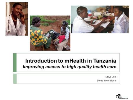 Introduction to mHealth in Tanzania Improving access to high quality health care Steve Ollis D-tree International.